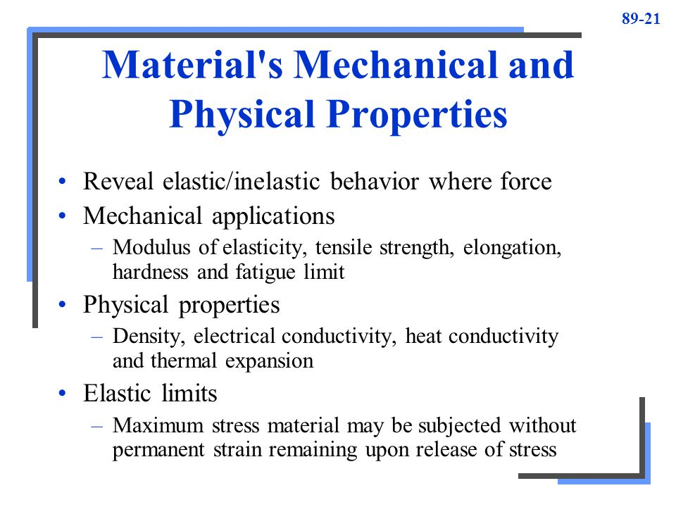 89-21 Material's Mechanical and Physical Properties Reveal elastic/inelastic behavior where force Mechanical applications –Modulus of elasticity, tens