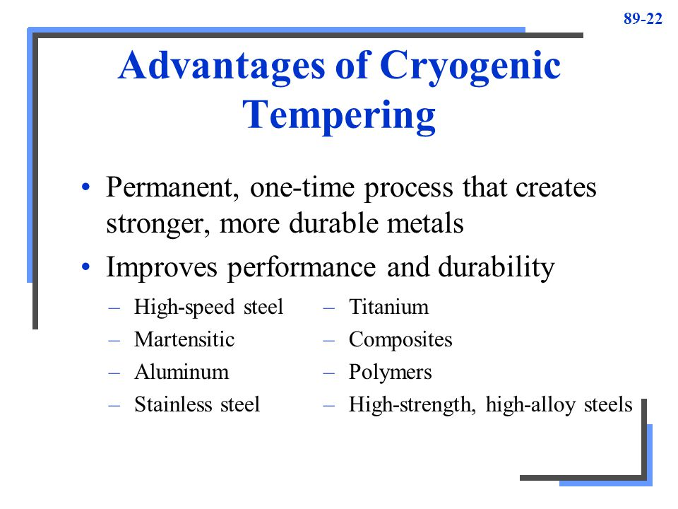89-22 Advantages of Cryogenic Tempering Permanent, one-time process that creates stronger, more durable metals Improves performance and durability –Hi