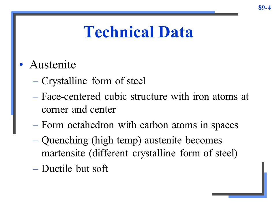 89-4 Technical Data Austenite –Crystalline form of steel –Face-centered cubic structure with iron atoms at corner and center –Form octahedron with car
