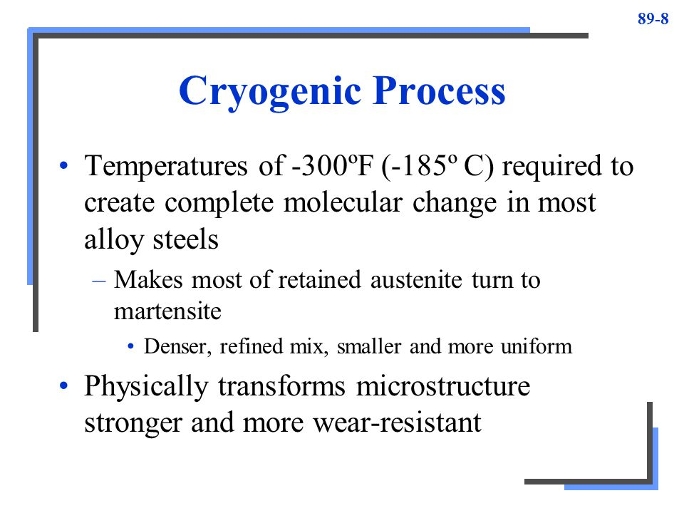 89-8 Cryogenic Process Temperatures of -300ºF (-185º C) required to create complete molecular change in most alloy steels –Makes most of retained aust