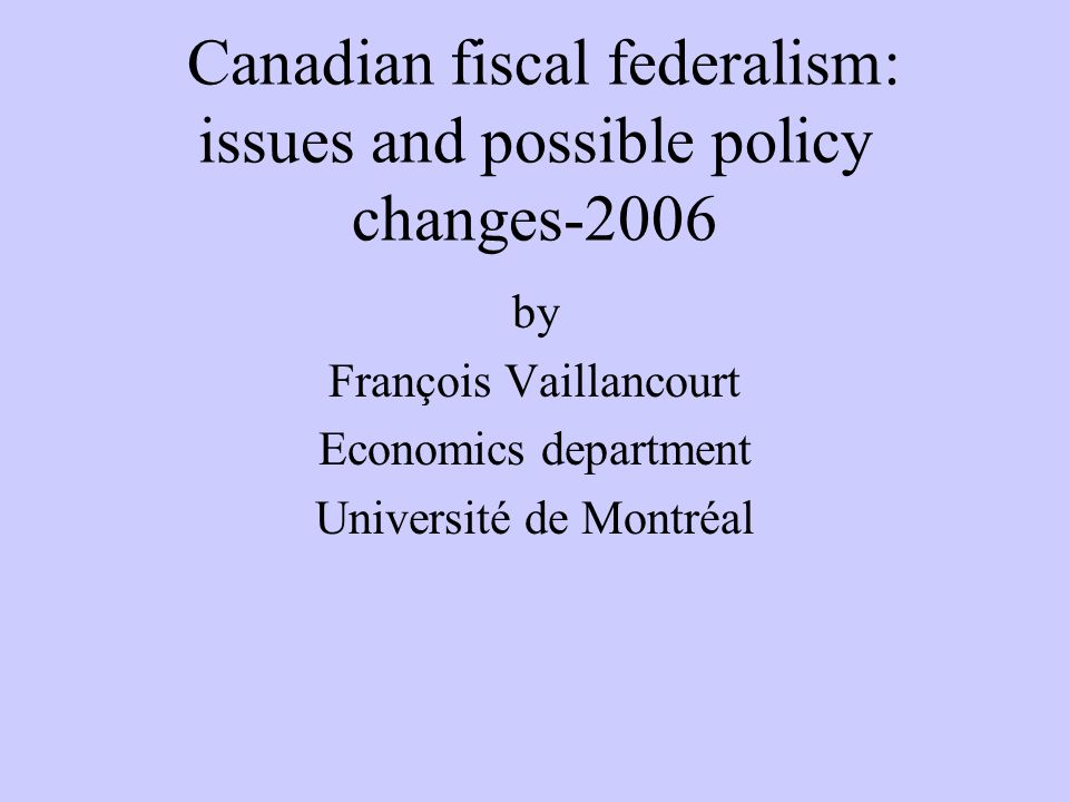 Canadian fiscal federalism: issues and possible policy changes-2006 by François Vaillancourt Economics department Université de Montréal