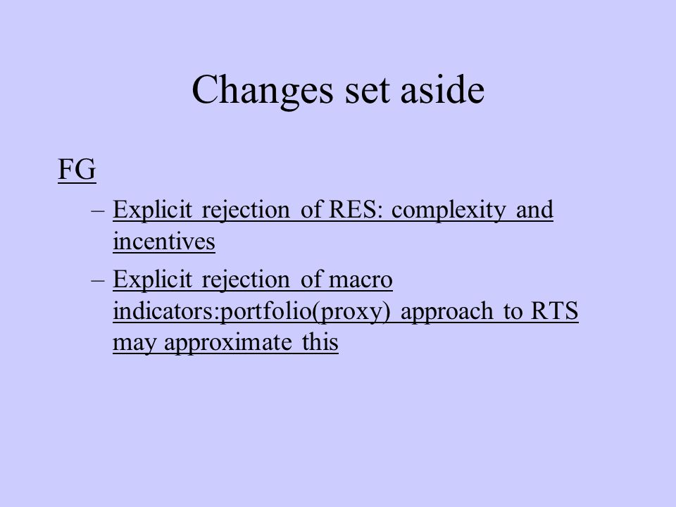 Changes set aside FG –Explicit rejection of RES: complexity and incentives –Explicit rejection of macro indicators:portfolio(proxy) approach to RTS may approximate this