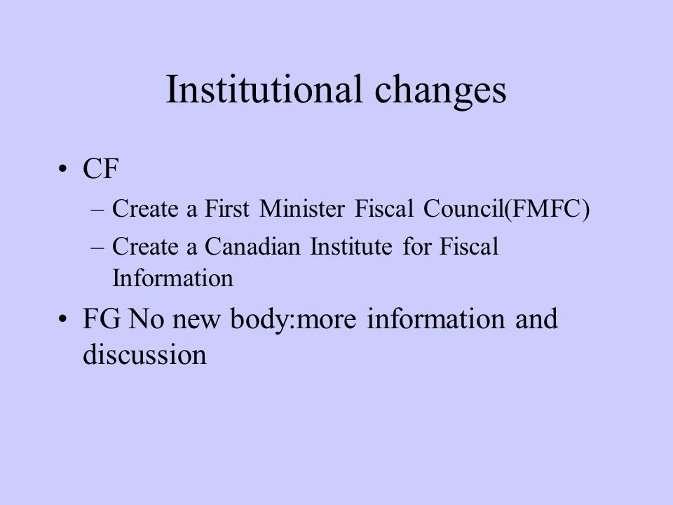 Institutional changes CF –Create a First Minister Fiscal Council(FMFC) –Create a Canadian Institute for Fiscal Information FG No new body:more information and discussion