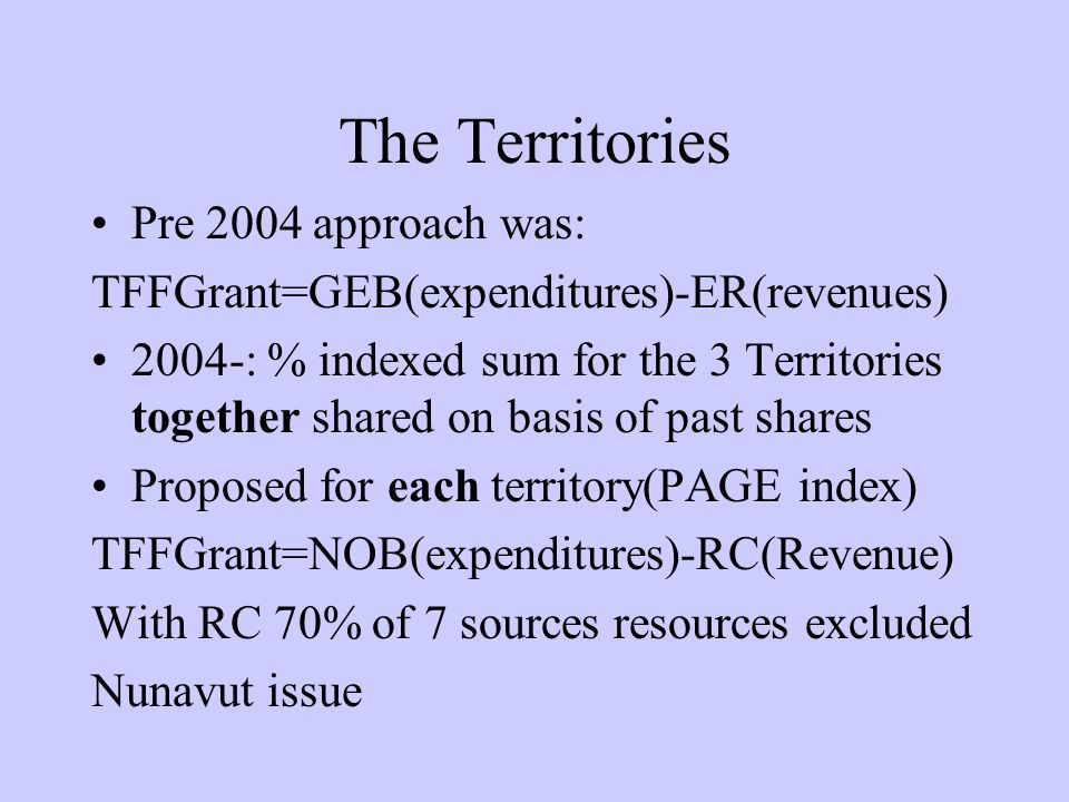 The Territories Pre 2004 approach was: TFFGrant=GEB(expenditures)-ER(revenues) 2004-: % indexed sum for the 3 Territories together shared on basis of past shares Proposed for each territory(PAGE index) TFFGrant=NOB(expenditures)-RC(Revenue) With RC 70% of 7 sources resources excluded Nunavut issue
