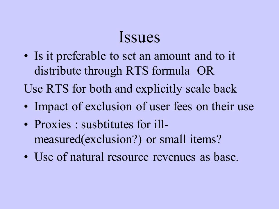 Issues Is it preferable to set an amount and to it distribute through RTS formula OR Use RTS for both and explicitly scale back Impact of exclusion of user fees on their use Proxies : susbtitutes for ill- measured(exclusion ) or small items.