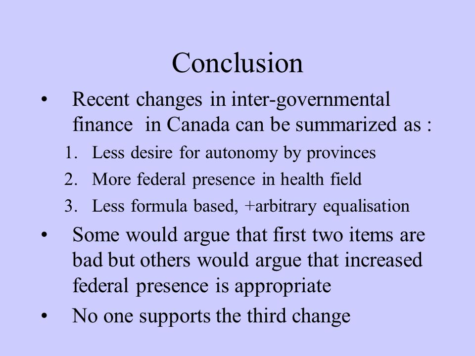 Conclusion Recent changes in inter-governmental finance in Canada can be summarized as : 1.Less desire for autonomy by provinces 2.More federal presence in health field 3.Less formula based, +arbitrary equalisation Some would argue that first two items are bad but others would argue that increased federal presence is appropriate No one supports the third change
