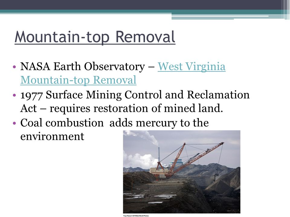 Mountain-top Removal NASA Earth Observatory – West Virginia Mountain-top RemovalWest Virginia Mountain-top Removal 1977 Surface Mining Control and Reclamation Act – requires restoration of mined land.