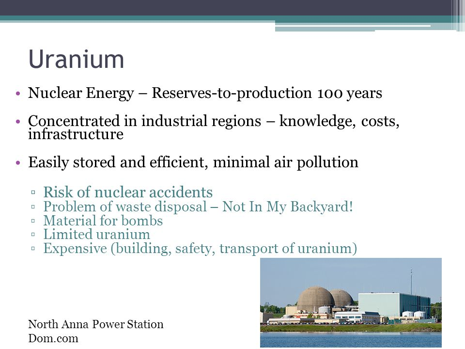 Uranium Nuclear Energy – Reserves-to-production 100 years Concentrated in industrial regions – knowledge, costs, infrastructure Easily stored and efficient, minimal air pollution ▫Risk of nuclear accidents ▫Problem of waste disposal – Not In My Backyard.