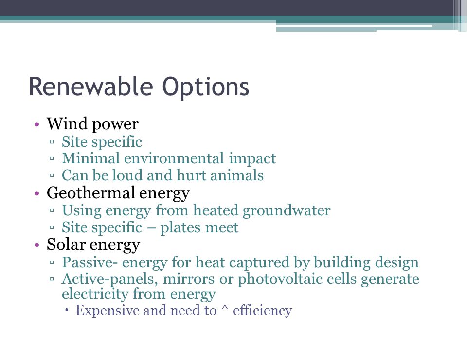 Renewable Options Wind power ▫Site specific ▫Minimal environmental impact ▫Can be loud and hurt animals Geothermal energy ▫Using energy from heated groundwater ▫Site specific – plates meet Solar energy ▫Passive- energy for heat captured by building design ▫Active-panels, mirrors or photovoltaic cells generate electricity from energy  Expensive and need to ^ efficiency