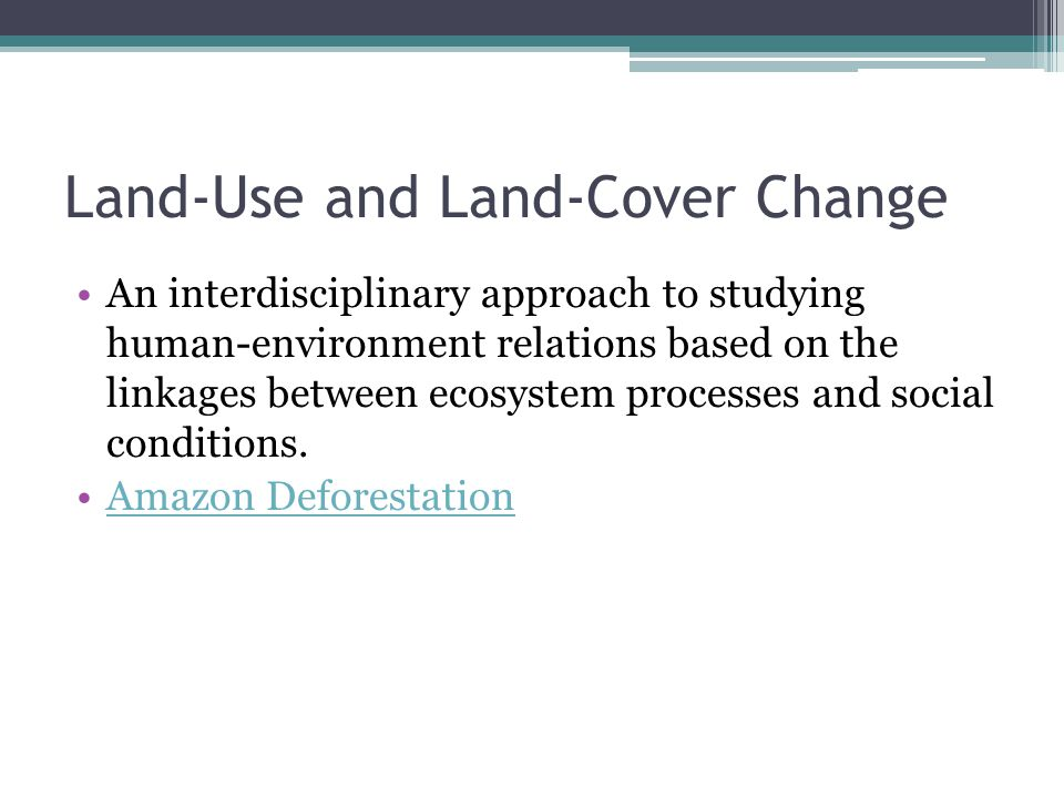 Land-Use and Land-Cover Change An interdisciplinary approach to studying human-environment relations based on the linkages between ecosystem processes and social conditions.
