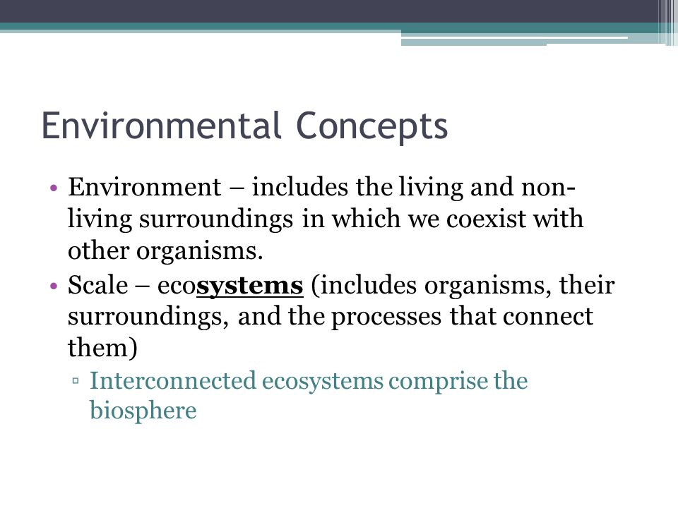 Environmental Concepts Environment – includes the living and non- living surroundings in which we coexist with other organisms.