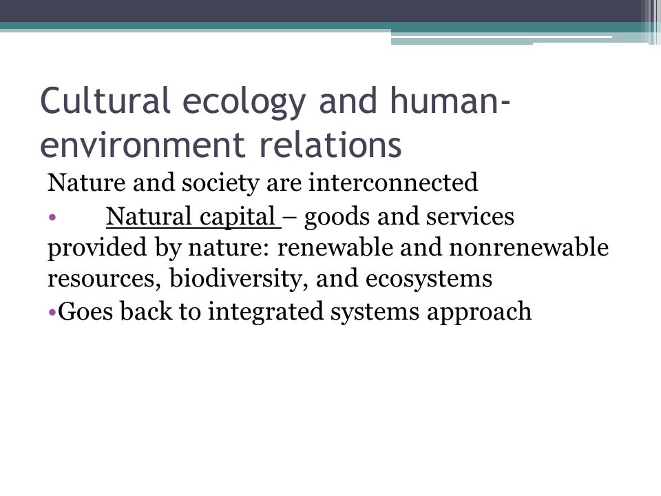 Cultural ecology and human- environment relations Nature and society are interconnected Natural capital – goods and services provided by nature: renewable and nonrenewable resources, biodiversity, and ecosystems Goes back to integrated systems approach