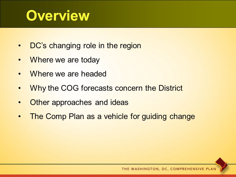 Overview DC's changing role in the region Where we are today Where we are headed Why the COG forecasts concern the District Other approaches and ideas The Comp Plan as a vehicle for guiding change