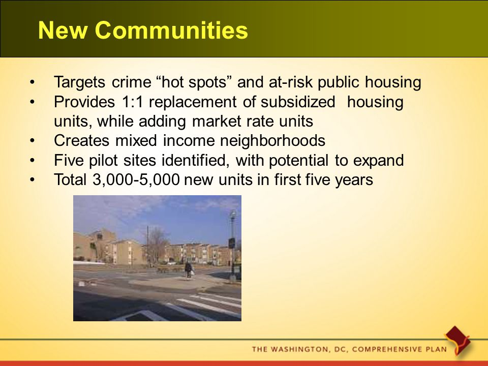 New Communities Targets crime hot spots and at-risk public housing Provides 1:1 replacement of subsidized housing units, while adding market rate units Creates mixed income neighborhoods Five pilot sites identified, with potential to expand Total 3,000-5,000 new units in first five years