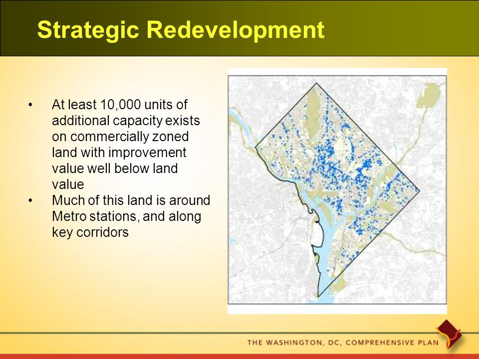 Strategic Redevelopment At least 10,000 units of additional capacity exists on commercially zoned land with improvement value well below land value Much of this land is around Metro stations, and along key corridors