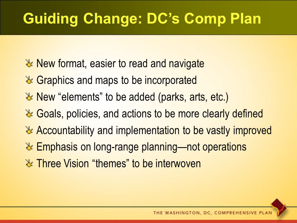 Guiding Change: DC's Comp Plan New format, easier to read and navigate Graphics and maps to be incorporated New elements to be added (parks, arts, etc.) Goals, policies, and actions to be more clearly defined Accountability and implementation to be vastly improved Emphasis on long-range planning—not operations Three Vision themes to be interwoven