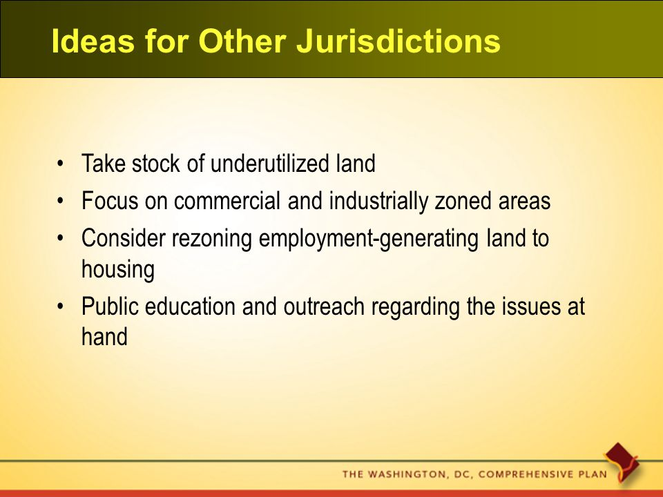 Ideas for Other Jurisdictions Take stock of underutilized land Focus on commercial and industrially zoned areas Consider rezoning employment-generating land to housing Public education and outreach regarding the issues at hand