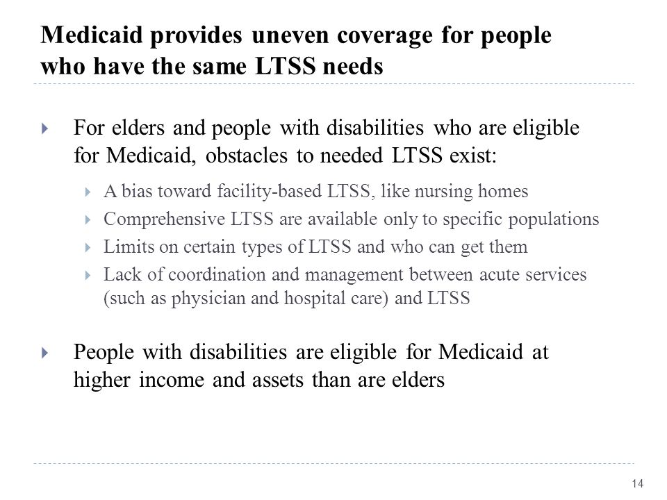 Medicaid provides uneven coverage for people who have the same LTSS needs  For elders and people with disabilities who are eligible for Medicaid, obstacles to needed LTSS exist:  A bias toward facility-based LTSS, like nursing homes  Comprehensive LTSS are available only to specific populations  Limits on certain types of LTSS and who can get them  Lack of coordination and management between acute services (such as physician and hospital care) and LTSS  People with disabilities are eligible for Medicaid at higher income and assets than are elders 14