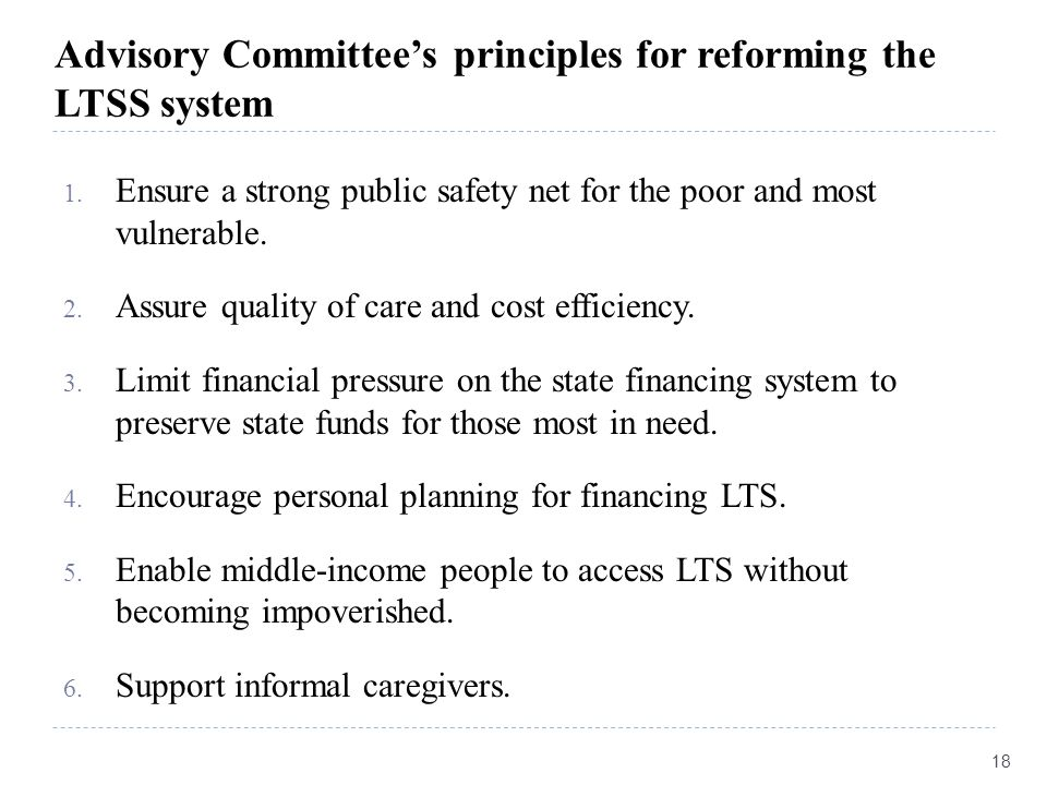 Advisory Committee's principles for reforming the LTSS system 1. Ensure a strong public safety net for the poor and most vulnerable. 2. Assure quality