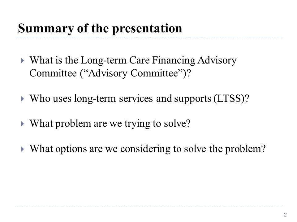 """Summary of the presentation  What is the Long-term Care Financing Advisory Committee (""""Advisory Committee"""")?  Who uses long-term services and suppor"""