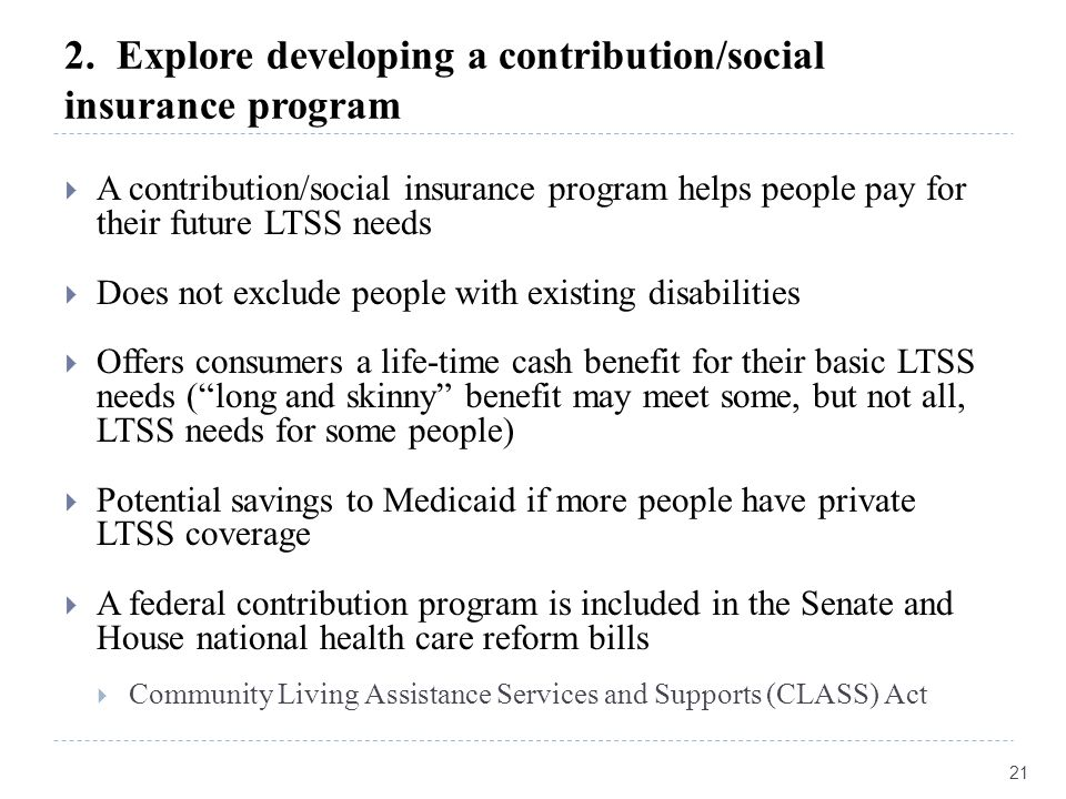 2. Explore developing a contribution/social insurance program  A contribution/social insurance program helps people pay for their future LTSS needs 