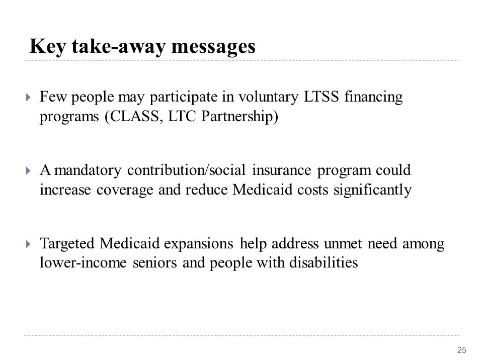 Key take-away messages  Few people may participate in voluntary LTSS financing programs (CLASS, LTC Partnership)  A mandatory contribution/social in