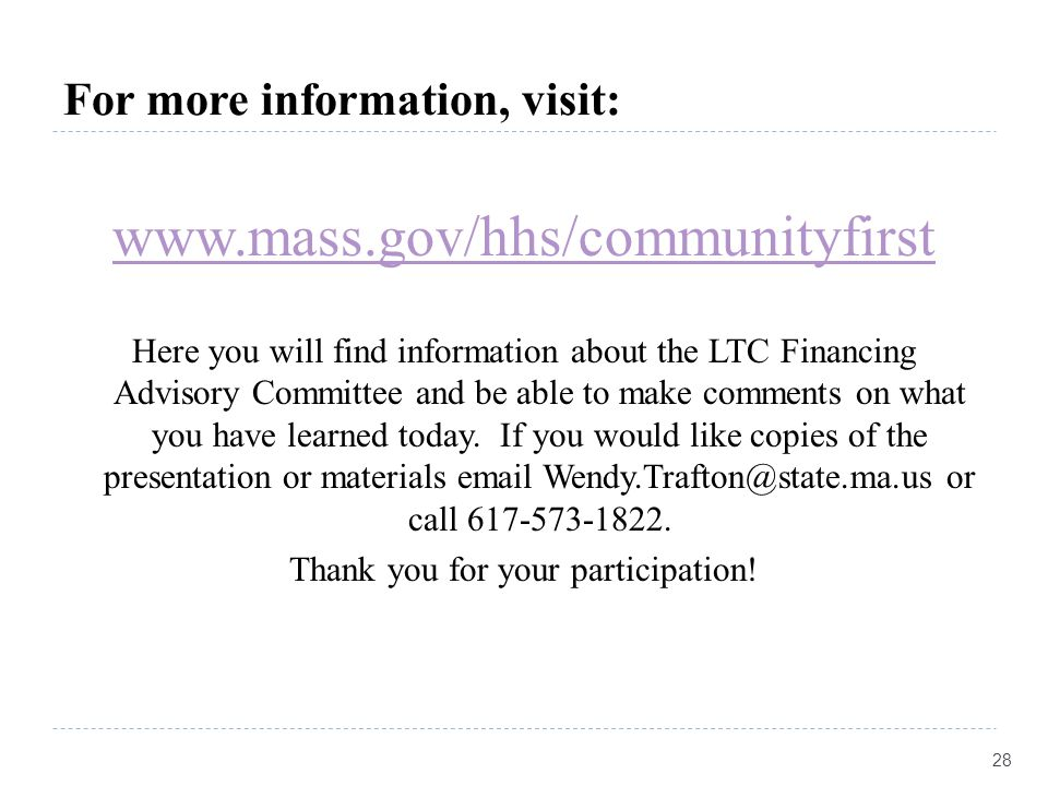For more information, visit: www.mass.gov/hhs/communityfirst Here you will find information about the LTC Financing Advisory Committee and be able to make comments on what you have learned today.
