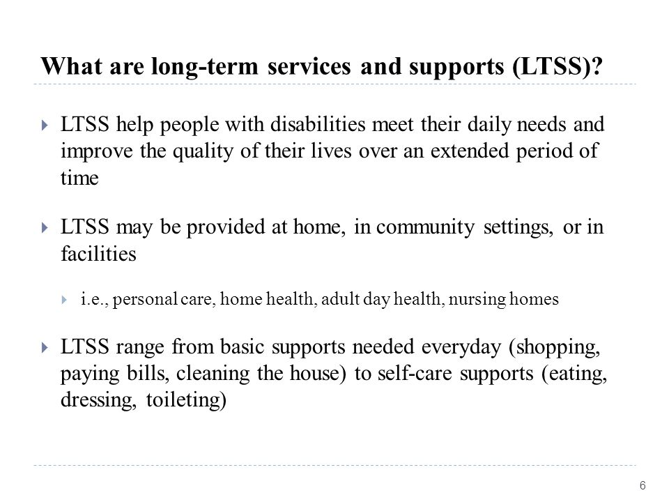 What are long-term services and supports (LTSS)?  LTSS help people with disabilities meet their daily needs and improve the quality of their lives ov