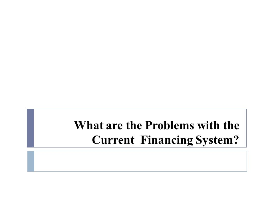 What are the Problems with the Current Financing System