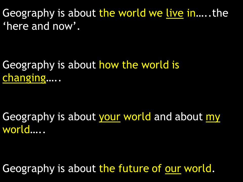 Geography is about the world we live in…..the 'here and now'.