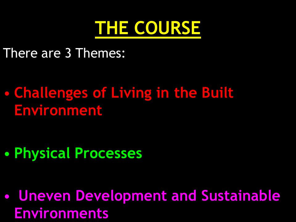 THE COURSE There are 3 Themes: Challenges of Living in the Built Environment Physical Processes Uneven Development and Sustainable Environments