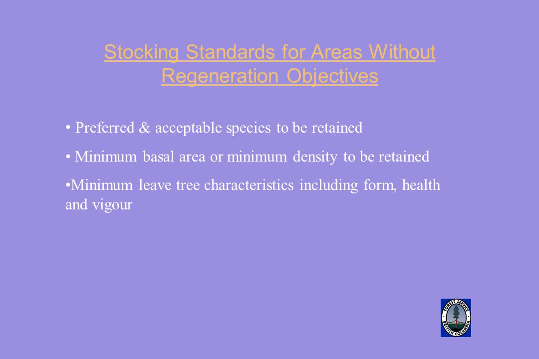 Stocking Standards for Areas Without Regeneration Objectives Preferred & acceptable species to be retained Minimum basal area or minimum density to be