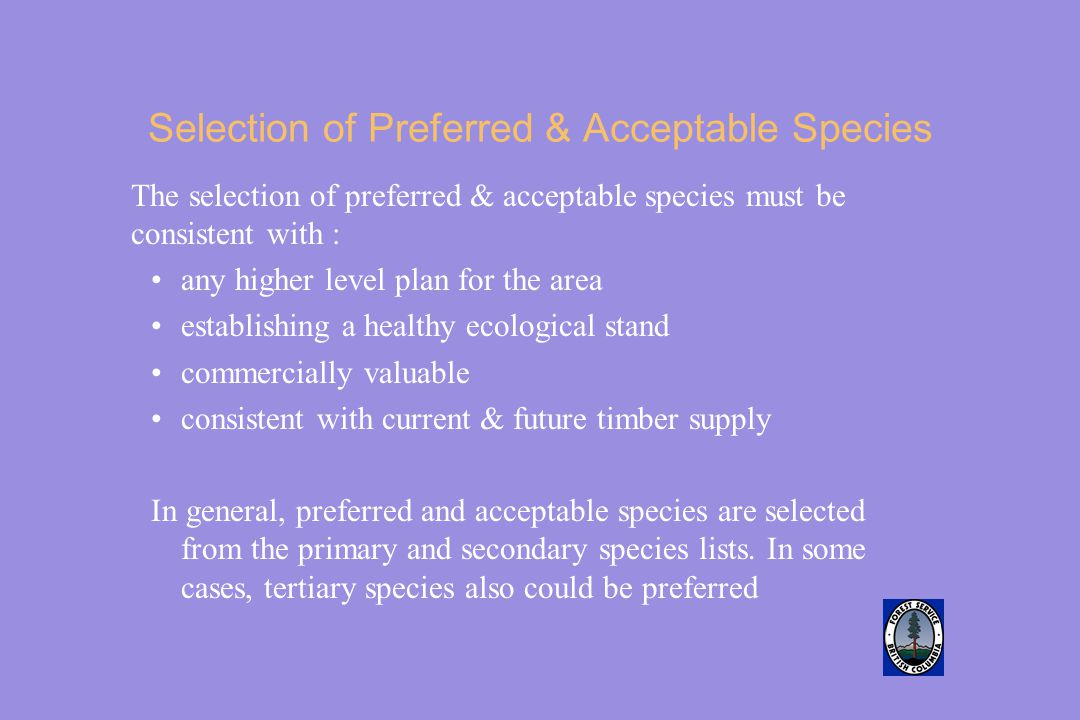Selection of Preferred & Acceptable Species The selection of preferred & acceptable species must be consistent with : any higher level plan for the area establishing a healthy ecological stand commercially valuable consistent with current & future timber supply In general, preferred and acceptable species are selected from the primary and secondary species lists.