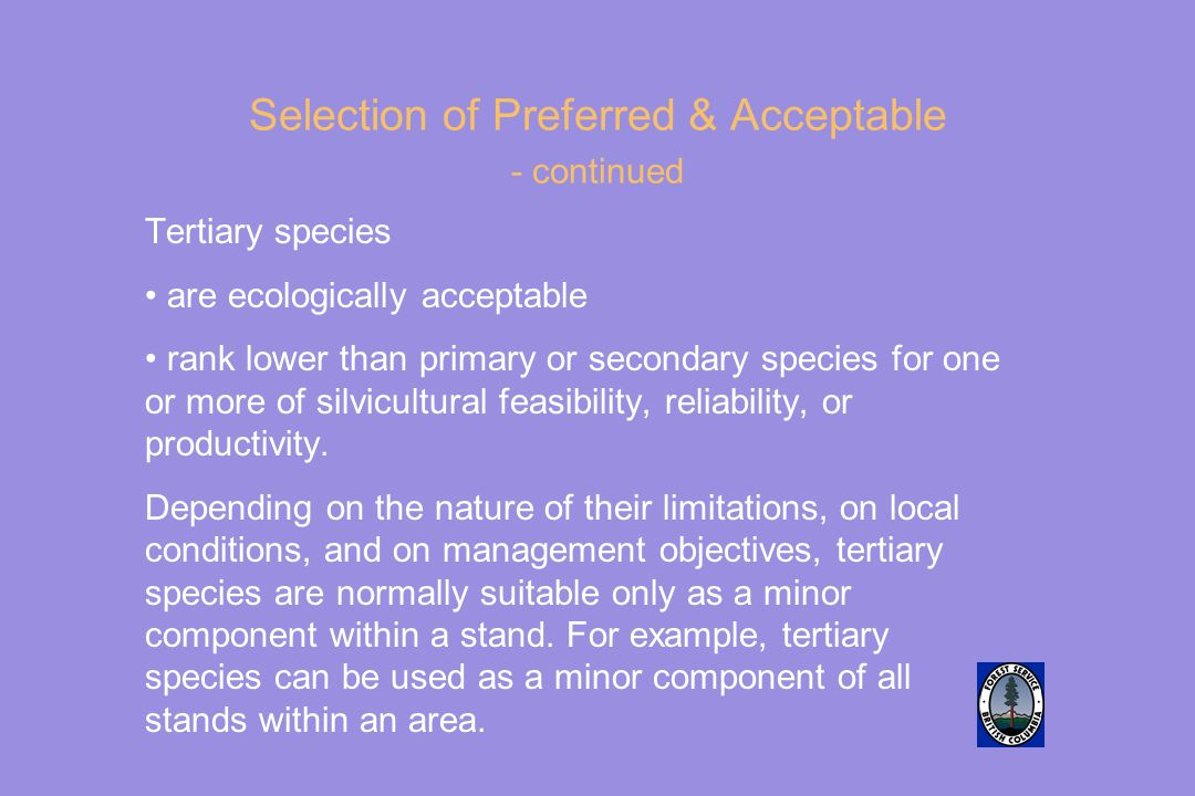 Selection of Preferred & Acceptable - continued Tertiary species are ecologically acceptable rank lower than primary or secondary species for one or more of silvicultural feasibility, reliability, or productivity.