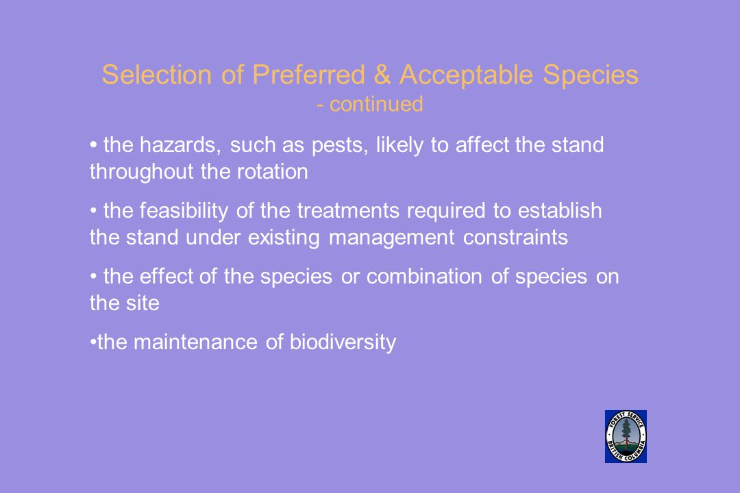 Selection of Preferred & Acceptable Species - continued the hazards, such as pests, likely to affect the stand throughout the rotation the feasibility of the treatments required to establish the stand under existing management constraints the effect of the species or combination of species on the site the maintenance of biodiversity