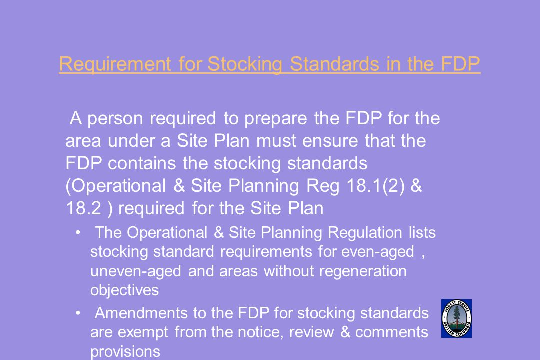 Requirement for Stocking Standards in the FDP A person required to prepare the FDP for the area under a Site Plan must ensure that the FDP contains the stocking standards (Operational & Site Planning Reg 18.1(2) & 18.2 ) required for the Site Plan The Operational & Site Planning Regulation lists stocking standard requirements for even-aged, uneven-aged and areas without regeneration objectives Amendments to the FDP for stocking standards are exempt from the notice, review & comments provisions