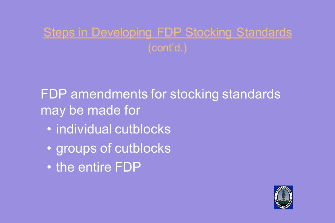 Steps in Developing FDP Stocking Standards (cont'd.) FDP amendments for stocking standards may be made for individual cutblocks groups of cutblocks the entire FDP