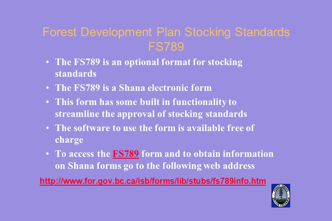 Forest Development Plan Stocking Standards FS789 The FS789 is an optional format for stocking standards The FS789 is a Shana electronic form This form has some built in functionality to streamline the approval of stocking standards The software to use the form is available free of charge To access the FS789 form and to obtain information on Shana forms go to the following web addressFS789 http://www.for.gov.bc.ca/isb/forms/lib/stubs/fs789info.htm