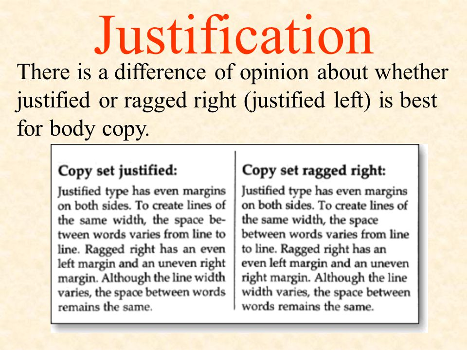 Justification Justification refers to how the type is set…flush left (ragged right), flush right, or fully justified.