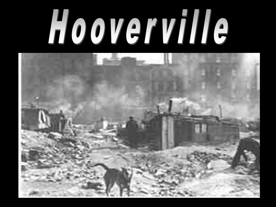 """""""Hooverville"""" Some families were forced to live in shanty towns –A grouping of shacks and tents in vacant lots They were referred to as """"Hooverville"""""""