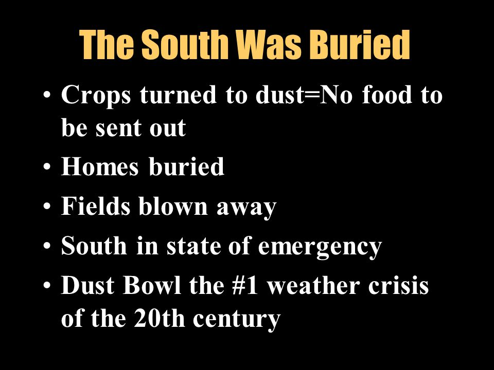 A drought in the South lead to dust storms that destroyed crops. The Dust Bowl