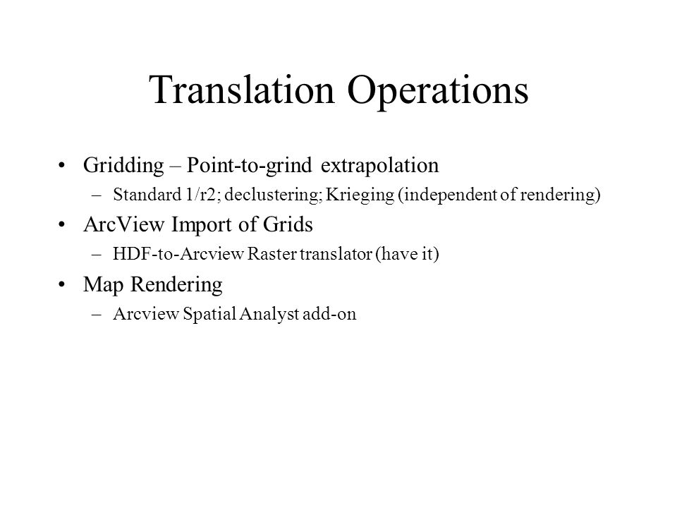 Translation Operations Gridding – Point-to-grind extrapolation –Standard 1/r2; declustering; Krieging (independent of rendering) ArcView Import of Grids –HDF-to-Arcview Raster translator (have it) Map Rendering –Arcview Spatial Analyst add-on
