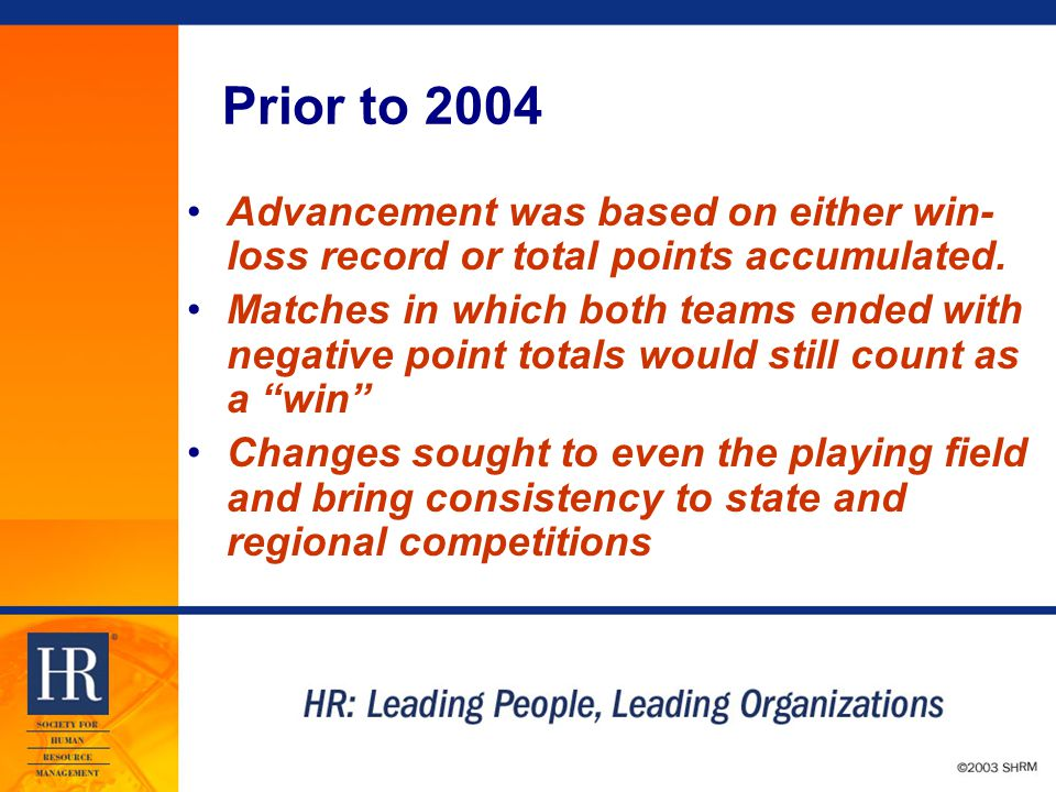 © 2003 SHRM Prior to 2004 Advancement was based on either win- loss record or total points accumulated.