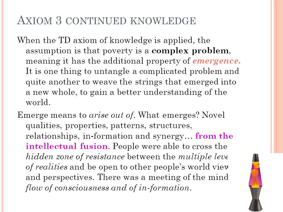 A XIOM 3 CONTINUED KNOWLEDGE When the TD axiom of knowledge is applied, the assumption is that poverty is a complex problem, meaning it has the additional property of emergence.