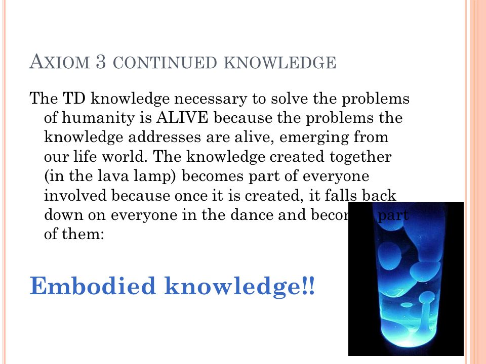 A XIOM 3 CONTINUED KNOWLEDGE The TD knowledge necessary to solve the problems of humanity is ALIVE because the problems the knowledge addresses are alive, emerging from our life world.