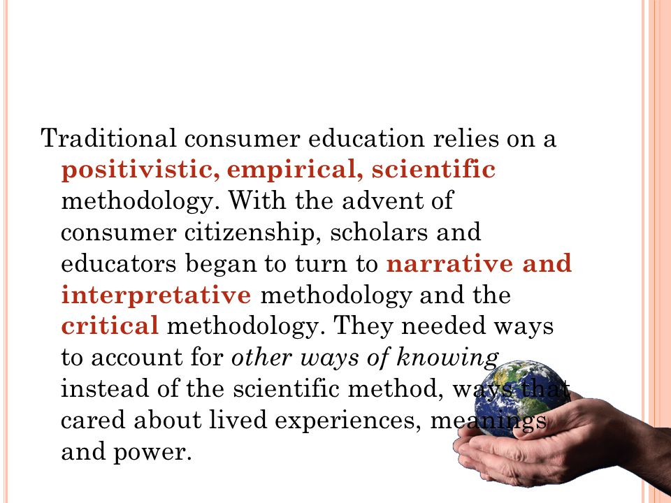 Traditional consumer education relies on a positivistic, empirical, scientific methodology.