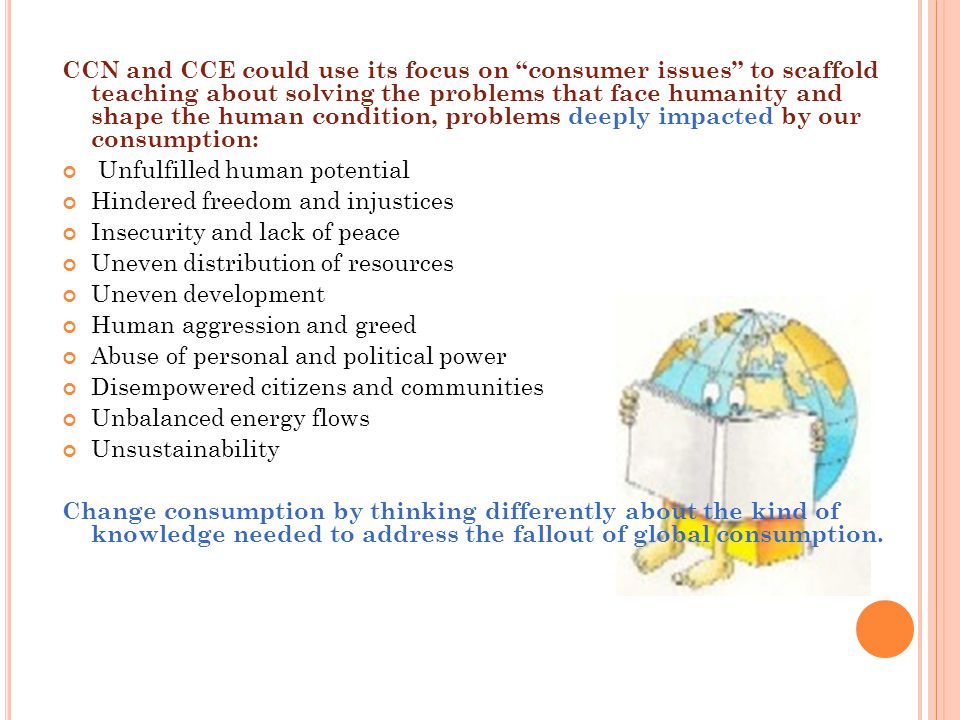 CCN and CCE could use its focus on consumer issues to scaffold teaching about solving the problems that face humanity and shape the human condition, problems deeply impacted by our consumption: Unfulfilled human potential Hindered freedom and injustices Insecurity and lack of peace Uneven distribution of resources Uneven development Human aggression and greed Abuse of personal and political power Disempowered citizens and communities Unbalanced energy flows Unsustainability Change consumption by thinking differently about the kind of knowledge needed to address the fallout of global consumption.