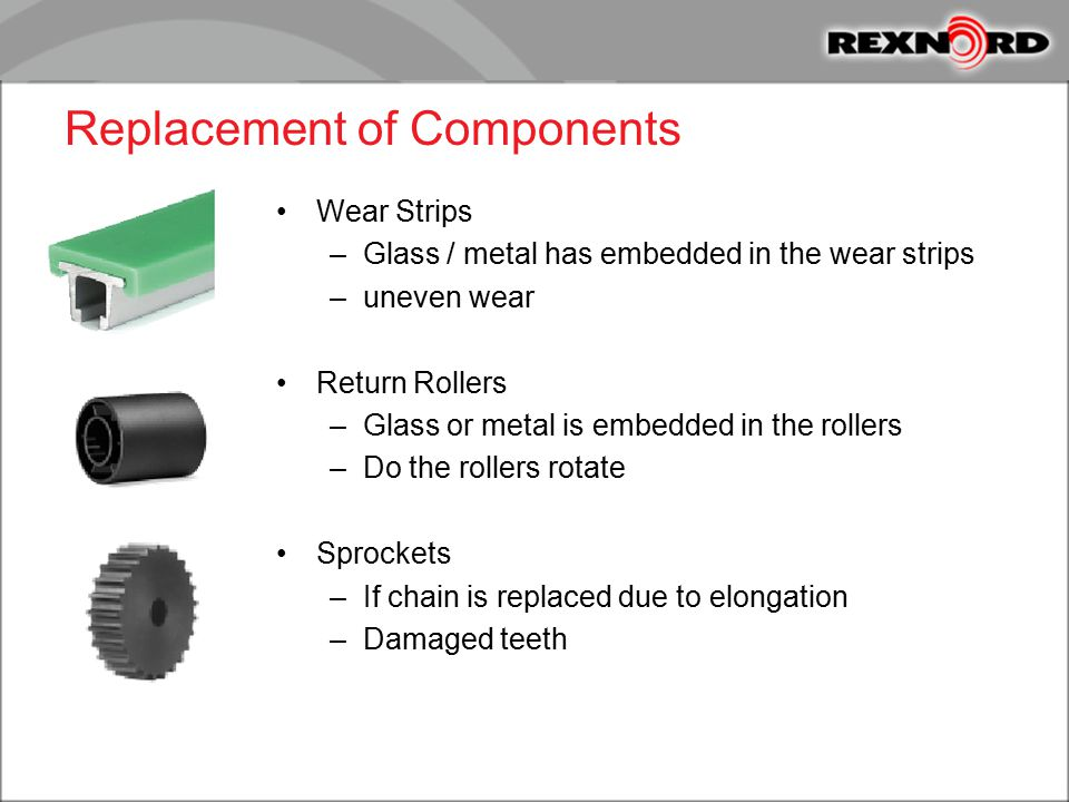 Replacement of Components Wear Strips –Glass / metal has embedded in the wear strips –uneven wear Return Rollers –Glass or metal is embedded in the ro