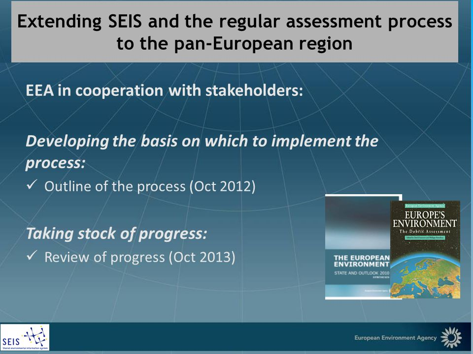 European Environment Agency Extending SEIS and the regular assessment process to the pan-European region EEA in cooperation with stakeholders: Developing the basis on which to implement the process: Outline of the process (Oct 2012) Taking stock of progress: Review of progress (Oct 2013)