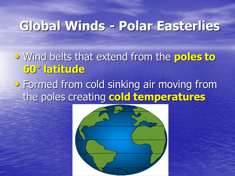 Global Winds - Polar Easterlies Global Winds - Polar Easterlies Wind belts that extend from the poles to 60° latitude Wind belts that extend from the poles to 60° latitude Formed from cold sinking air moving from the poles creating cold temperatures Formed from cold sinking air moving from the poles creating cold temperatures